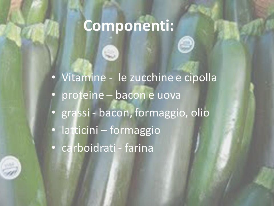 Componenti: Vitamine - le zucchine e cipolla proteine – bacon e uova grassi - bacon, formaggio, olio latticini – formaggio carboidrati - farina
