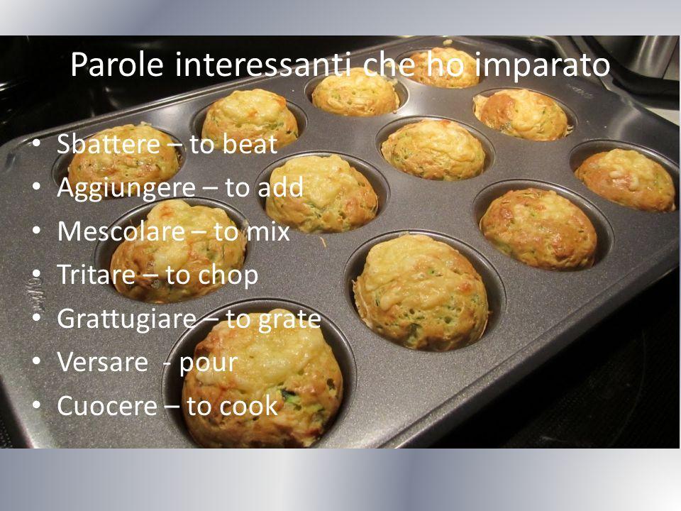 Parole interessanti che ho imparato Sbattere – to beat Aggiungere – to add Mescolare – to mix Tritare – to chop Grattugiare – to grate Versare - pour Cuocere – to cook
