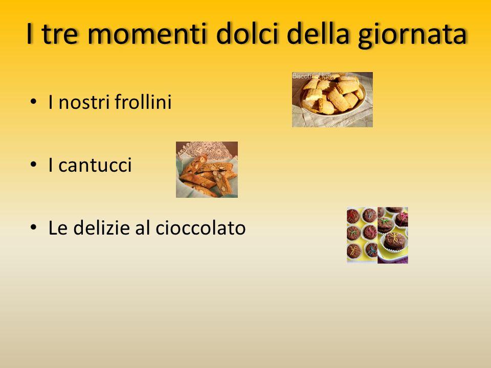 I tre momenti dolci della giornata I nostri frollini I cantucci Le delizie al cioccolato
