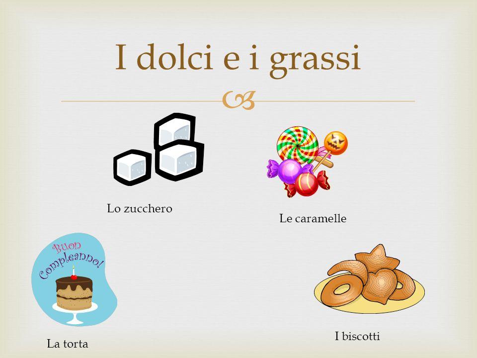 I dolci e i grassi Lo zucchero La torta Le caramelle I biscotti