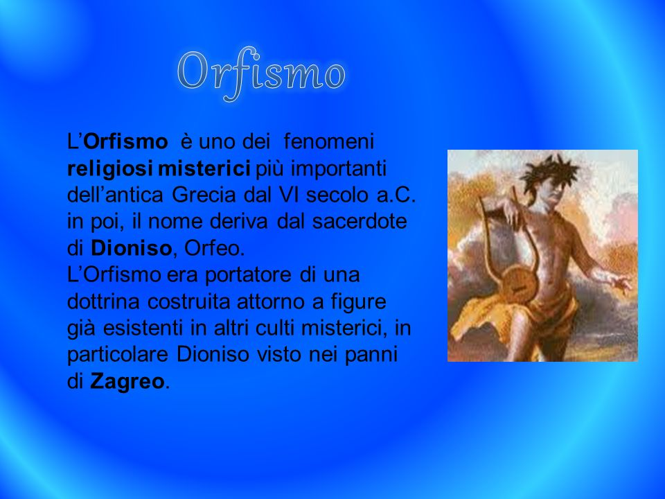 LOrfismo è uno dei fenomeni religiosi misterici più importanti dellantica Grecia dal VI secolo a.C. in poi, il nome deriva dal sacerdote di Dioniso, O