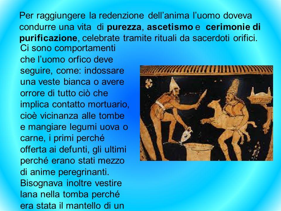 Per raggiungere la redenzione dellanima luomo doveva condurre una vita di purezza, ascetismo e cerimonie di purificazione, celebrate tramite rituali d