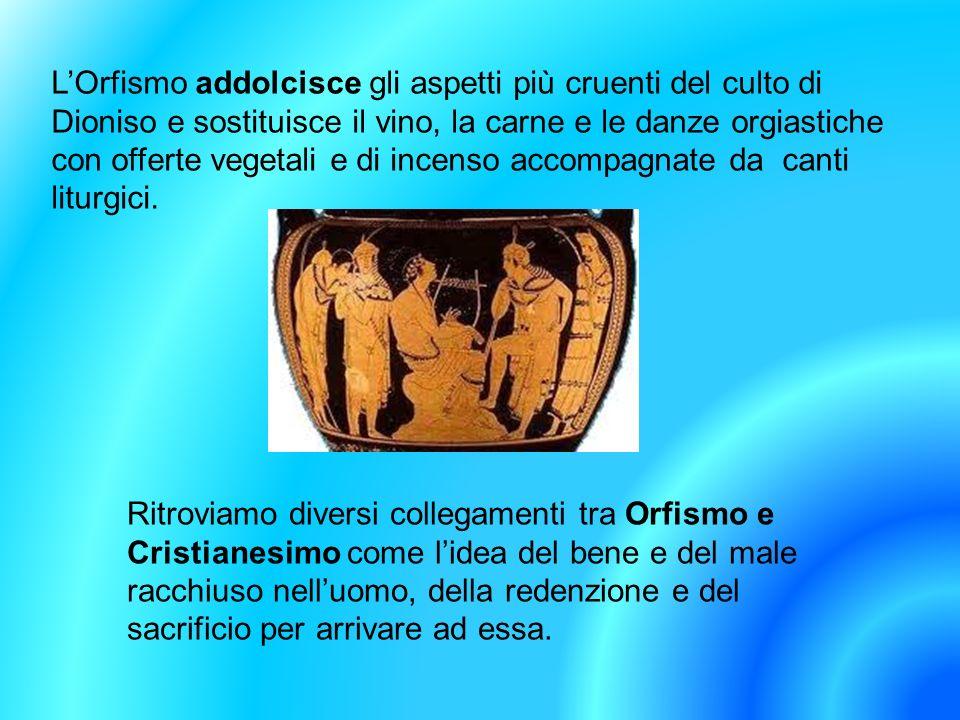 LOrfismo addolcisce gli aspetti più cruenti del culto di Dioniso e sostituisce il vino, la carne e le danze orgiastiche con offerte vegetali e di ince