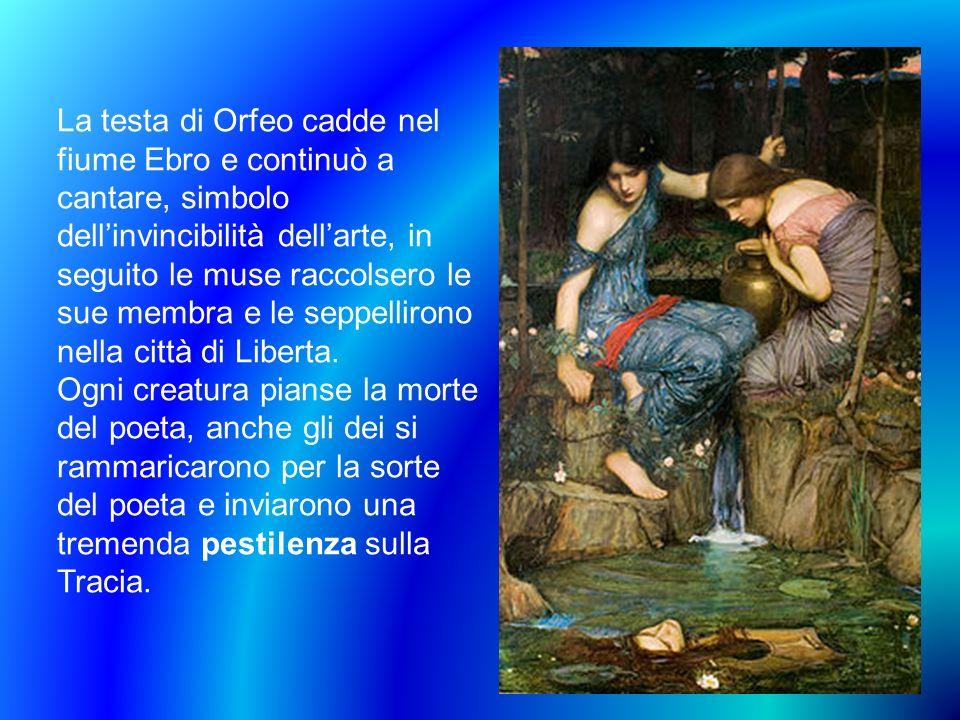 La testa di Orfeo cadde nel fiume Ebro e continuò a cantare, simbolo dellinvincibilità dellarte, in seguito le muse raccolsero le sue membra e le sepp