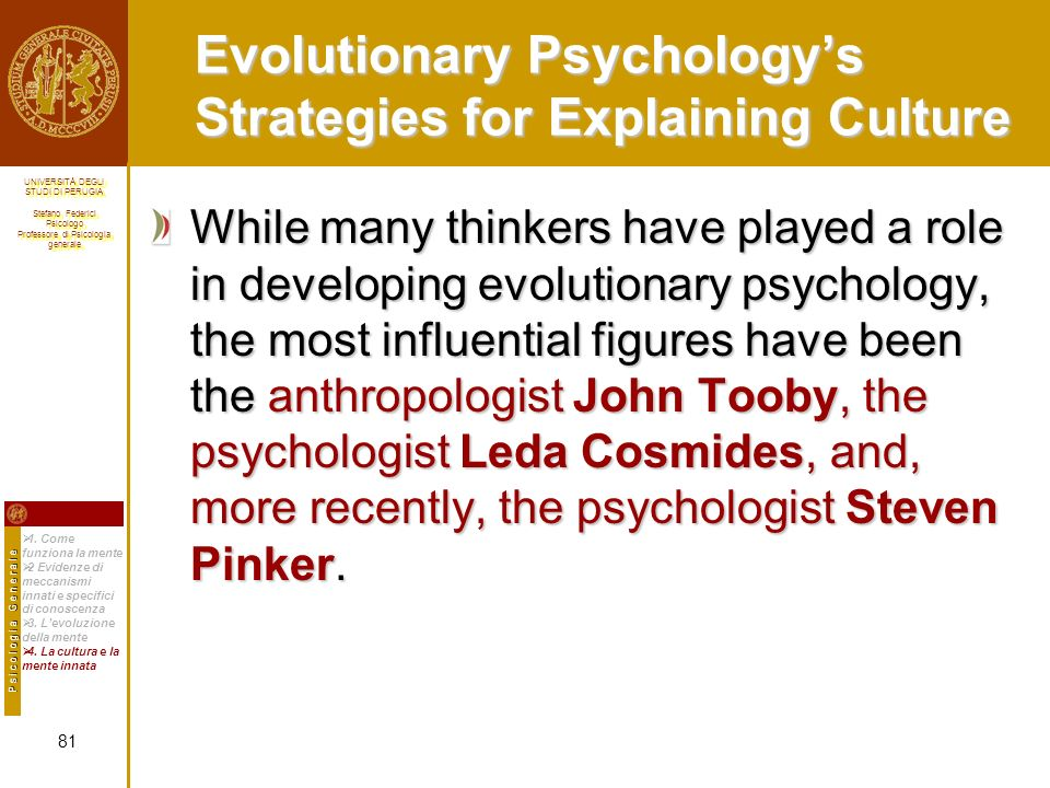 UNIVERSITÀ DEGLI STUDI DI PERUGIA Stefano Federici Psicologo Professore di Psicologia generale UNIVERSITÀ DEGLI STUDI DI PERUGIA Stefano Federici Psicologo Professore di Psicologia generale Evolutionary Psychologys Strategies for Explaining Culture While many thinkers have played a role in developing evolutionary psychology, the most influential figures have been the anthropologist John Tooby, the psychologist Leda Cosmides, and, more recently, the psychologist Steven Pinker.