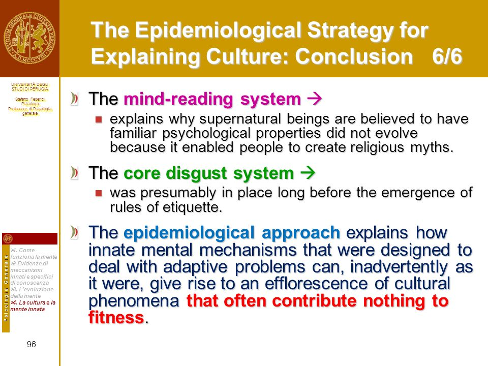 UNIVERSITÀ DEGLI STUDI DI PERUGIA Stefano Federici Psicologo Professore di Psicologia generale UNIVERSITÀ DEGLI STUDI DI PERUGIA Stefano Federici Psicologo Professore di Psicologia generale The Epidemiological Strategy for Explaining Culture: Conclusion 6/6 The mind-reading system The mind-reading system explains why supernatural beings are believed to have familiar psychological properties did not evolve because it enabled people to create religious myths.