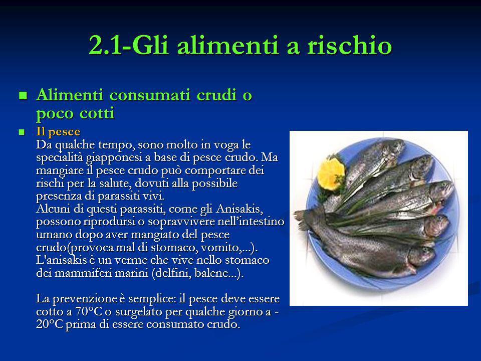 2.1-Gli alimenti a rischio Alimenti consumati crudi o poco cotti Alimenti consumati crudi o poco cotti Il pesce Da qualche tempo, sono molto in voga l