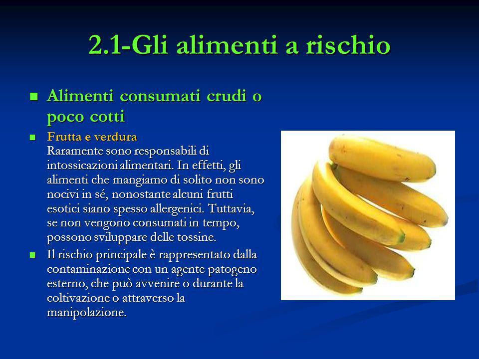 2.1-Gli alimenti a rischio Alimenti consumati crudi o poco cotti Alimenti consumati crudi o poco cotti Frutta e verdura Raramente sono responsabili di