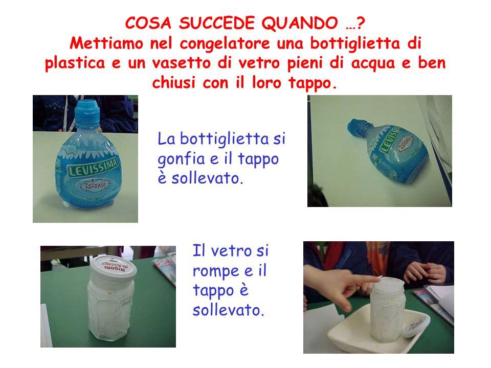 COSA SUCCEDE QUANDO …? Mettiamo nel congelatore una bottiglietta di plastica e un vasetto di vetro pieni di acqua e ben chiusi con il loro tappo. La b