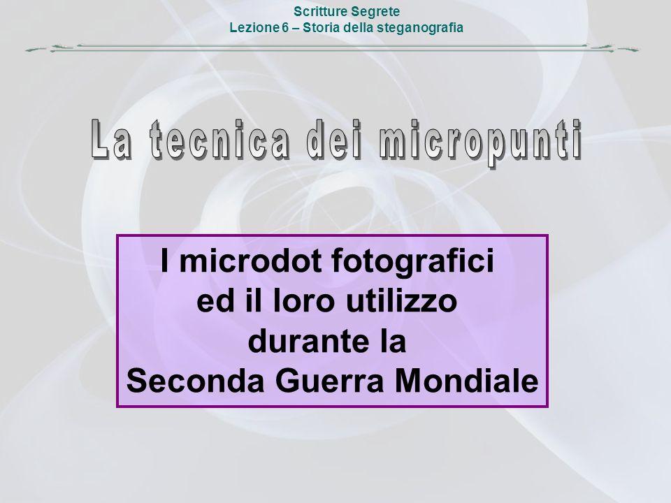 Scritture Segrete Lezione 6 – Storia della steganografia I microdot fotografici ed il loro utilizzo durante la Seconda Guerra Mondiale