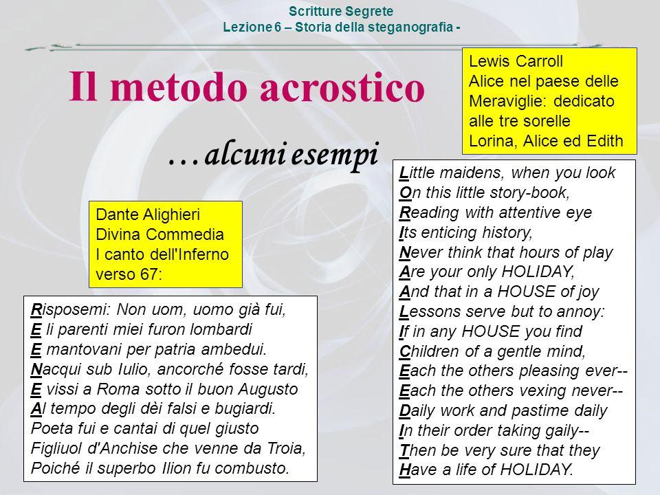 Scritture Segrete Lezione 6 – Storia della steganografia - Il metodo acrostico …alcuni esempi Risposemi: Non uom, uomo già fui, E li parenti miei furo
