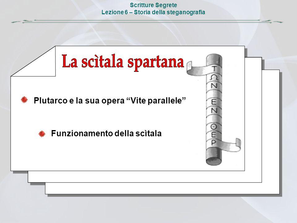 Scritture Segrete Lezione 6 – Storia della steganografia Plutarco e la sua opera Vite parallele Funzionamento della scìtala