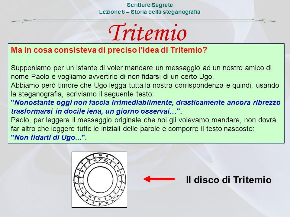 Scritture Segrete Lezione 6 – Storia della steganografia Il disco di Tritemio Ma in cosa consisteva di preciso l'idea di Tritemio? Supponiamo per un i