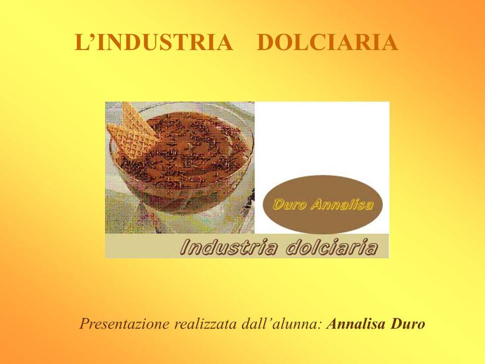 LINDUSTRIA DOLCIARIA Presentazione realizzata dallalunna: Annalisa Duro