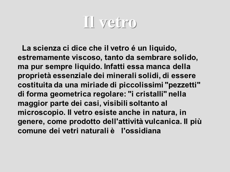 Il vetro La scienza ci dice che il vetro é un liquido, estremamente viscoso, tanto da sembrare solido, ma pur sempre liquido. Infatti essa manca della