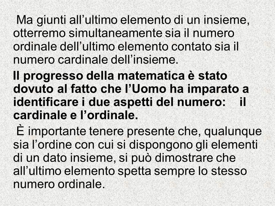 Ma giunti allultimo elemento di un insieme, otterremo simultaneamente sia il numero ordinale dellultimo elemento contato sia il numero cardinale delli