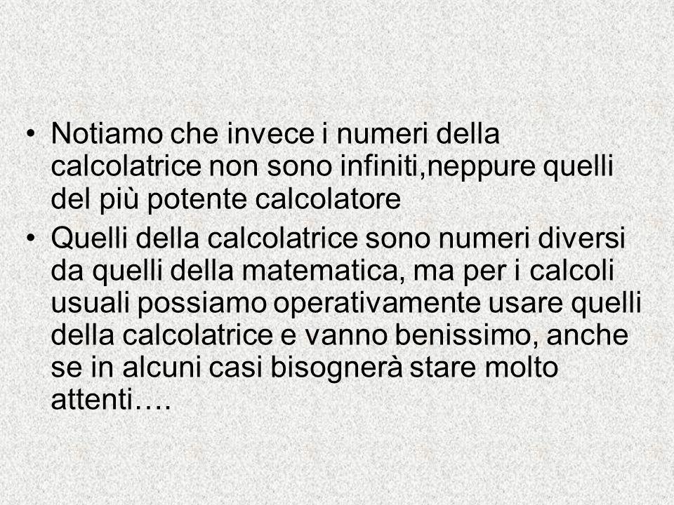 Notiamo che invece i numeri della calcolatrice non sono infiniti,neppure quelli del più potente calcolatore Quelli della calcolatrice sono numeri dive