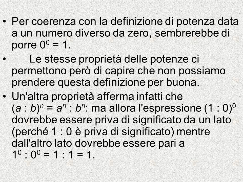 Per coerenza con la definizione di potenza data a un numero diverso da zero, sembrerebbe di porre 0 0 = 1. Le stesse proprietà delle potenze ci permet