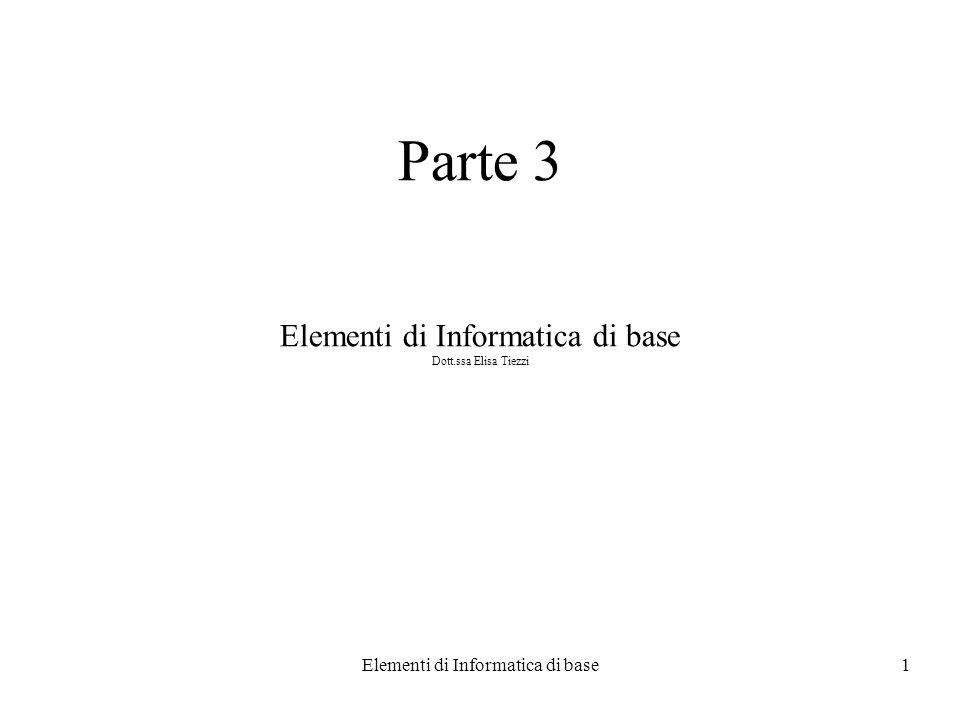 Elementi di Informatica di base1 Parte 3 Elementi di Informatica di base Dott.ssa Elisa Tiezzi