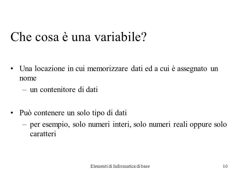 Elementi di Informatica di base10 Che cosa è una variabile? Una locazione in cui memorizzare dati ed a cui è assegnato un nome –un contenitore di dati