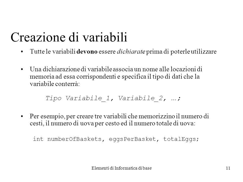 Elementi di Informatica di base11 Creazione di variabili Tutte le variabili devono essere dichiarate prima di poterle utilizzare Una dichiarazione di variabile associa un nome alle locazioni di memoria ad essa corrispondenti e specifica il tipo di dati che la variabile conterrà: Tipo Variabile_1, Variabile_2, … ; Per esempio, per creare tre variabili che memorizzino il numero di cesti, il numero di uova per cesto ed il numero totale di uova: int numberOfBaskets, eggsPerBasket, totalEggs;