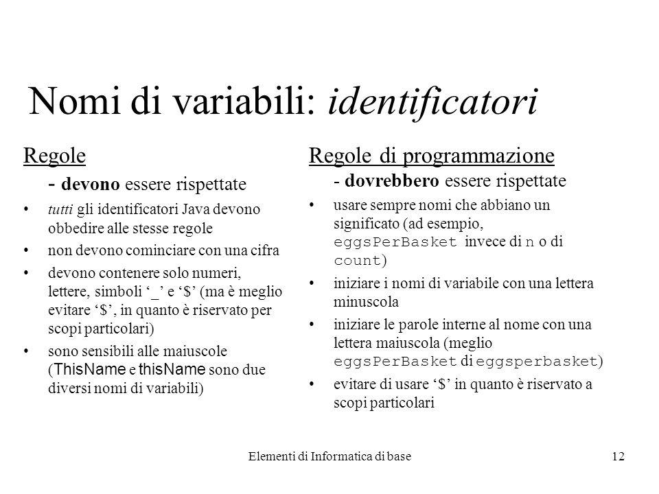 Elementi di Informatica di base12 Nomi di variabili: identificatori Regole - devono essere rispettate tutti gli identificatori Java devono obbedire al