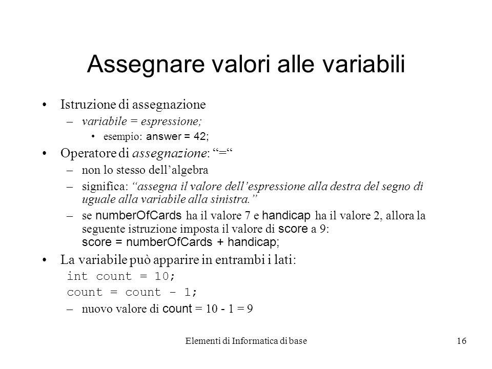 Elementi di Informatica di base16 Assegnare valori alle variabili Istruzione di assegnazione –variabile = espressione; esempio: answer = 42; Operatore di assegnazione: = –non lo stesso dellalgebra –significa: assegna il valore dellespressione alla destra del segno di uguale alla variabile alla sinistra.
