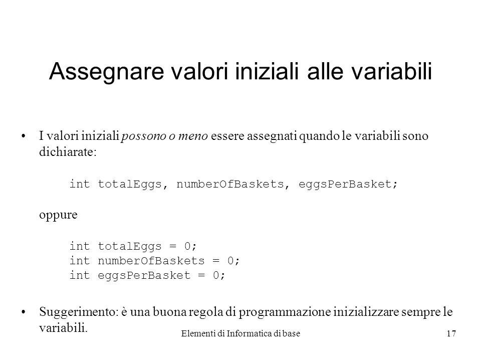 Elementi di Informatica di base17 Assegnare valori iniziali alle variabili I valori iniziali possono o meno essere assegnati quando le variabili sono dichiarate: int totalEggs, numberOfBaskets, eggsPerBasket; oppure int totalEggs = 0; int numberOfBaskets = 0; int eggsPerBasket = 0; Suggerimento: è una buona regola di programmazione inizializzare sempre le variabili.