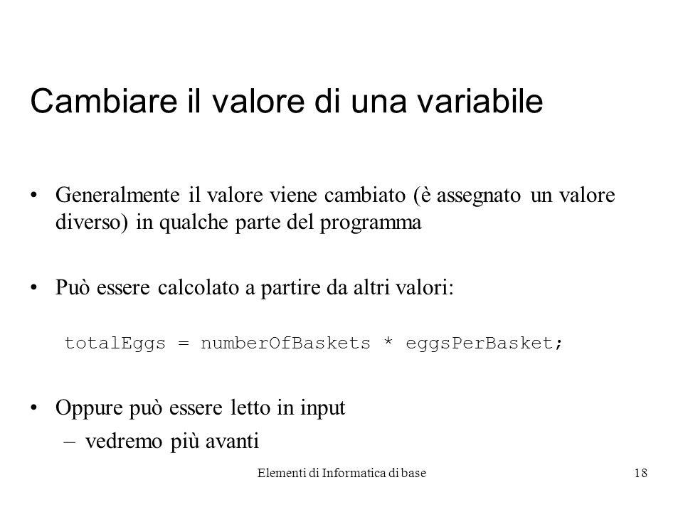Elementi di Informatica di base18 Cambiare il valore di una variabile Generalmente il valore viene cambiato (è assegnato un valore diverso) in qualche