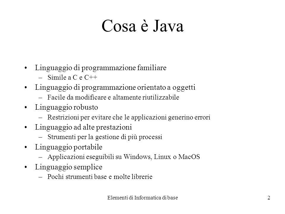 Elementi di Informatica di base2 Cosa è Java Linguaggio di programmazione familiare –Simile a C e C++ Linguaggio di programmazione orientato a oggetti