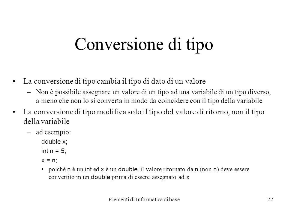 Elementi di Informatica di base22 Conversione di tipo La conversione di tipo cambia il tipo di dato di un valore –Non è possibile assegnare un valore di un tipo ad una variabile di un tipo diverso, a meno che non lo si converta in modo da coincidere con il tipo della variabile La conversione di tipo modifica solo il tipo del valore di ritorno, non il tipo della variabile –ad esempio: double x; int n = 5; x = n; poiché n è un int ed x è un double, il valore ritornato da n (non n ) deve essere convertito in un double prima di essere assegnato ad x