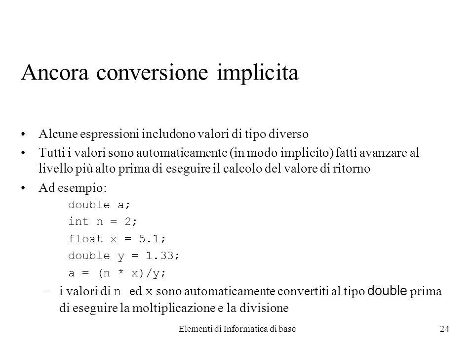 Elementi di Informatica di base24 Ancora conversione implicita Alcune espressioni includono valori di tipo diverso Tutti i valori sono automaticamente (in modo implicito) fatti avanzare al livello più alto prima di eseguire il calcolo del valore di ritorno Ad esempio: double a; int n = 2; float x = 5.1; double y = 1.33; a = (n * x)/y; –i valori di n ed x sono automaticamente convertiti al tipo double prima di eseguire la moltiplicazione e la divisione