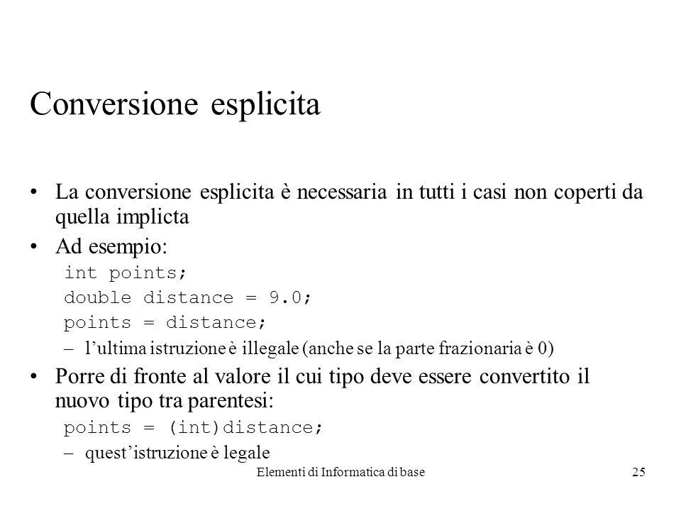 Elementi di Informatica di base25 Conversione esplicita La conversione esplicita è necessaria in tutti i casi non coperti da quella implicta Ad esempi