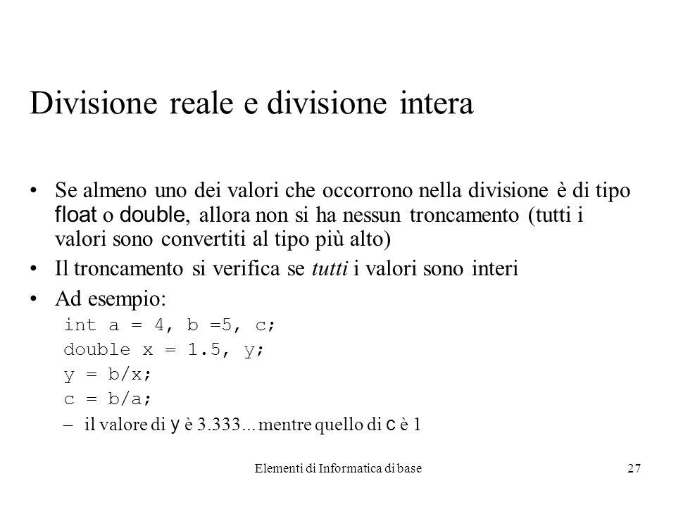 Elementi di Informatica di base27 Divisione reale e divisione intera Se almeno uno dei valori che occorrono nella divisione è di tipo float o double, allora non si ha nessun troncamento (tutti i valori sono convertiti al tipo più alto) Il troncamento si verifica se tutti i valori sono interi Ad esempio: int a = 4, b =5, c; double x = 1.5, y; y = b/x; c = b/a; –il valore di y è 3.333...