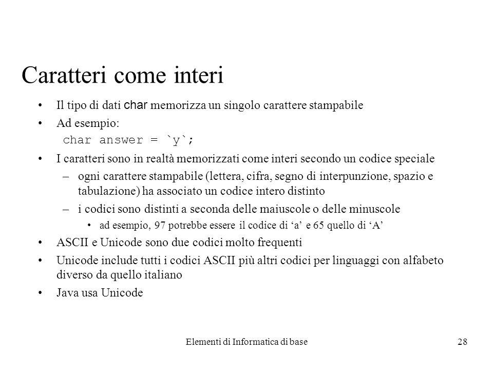 Elementi di Informatica di base28 Caratteri come interi Il tipo di dati char memorizza un singolo carattere stampabile Ad esempio: char answer = `y`;