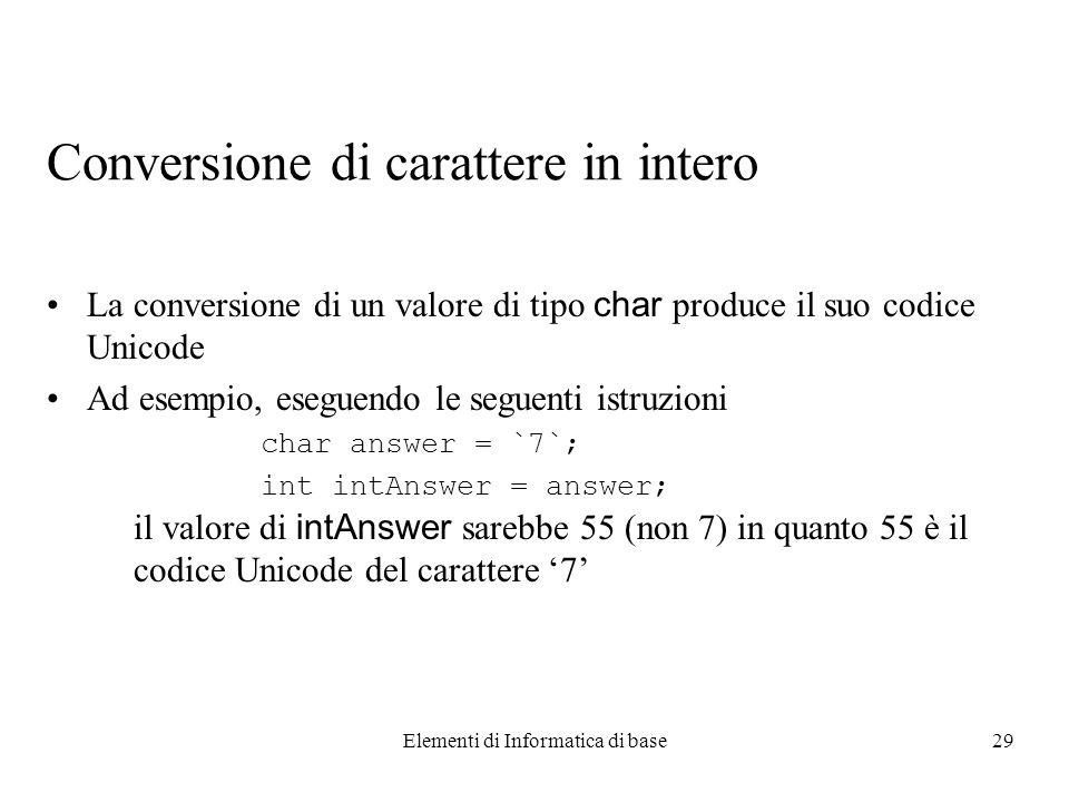 Elementi di Informatica di base29 Conversione di carattere in intero La conversione di un valore di tipo char produce il suo codice Unicode Ad esempio, eseguendo le seguenti istruzioni char answer = `7`; int intAnswer = answer; il valore di intAnswer sarebbe 55 (non 7) in quanto 55 è il codice Unicode del carattere 7