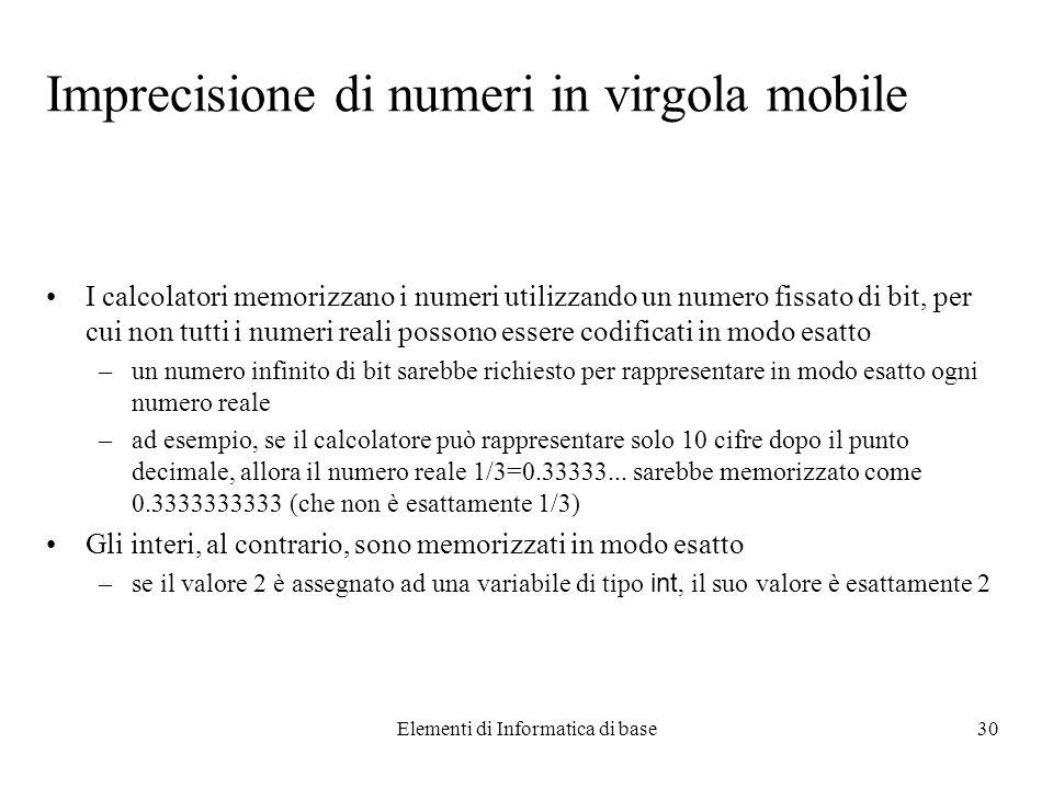 Elementi di Informatica di base30 Imprecisione di numeri in virgola mobile I calcolatori memorizzano i numeri utilizzando un numero fissato di bit, per cui non tutti i numeri reali possono essere codificati in modo esatto –un numero infinito di bit sarebbe richiesto per rappresentare in modo esatto ogni numero reale –ad esempio, se il calcolatore può rappresentare solo 10 cifre dopo il punto decimale, allora il numero reale 1/3=0.33333...