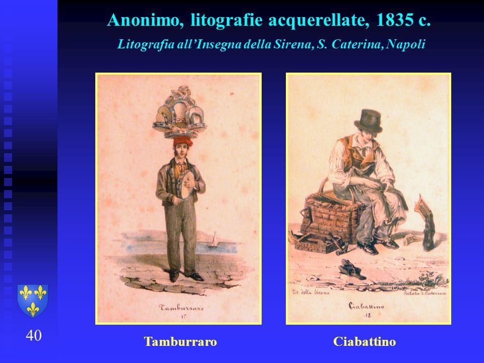 40 Anonimo, litografie acquerellate, 1835 c. Litografia allInsegna della Sirena, S. Caterina, Napoli Tamburraro Ciabattino
