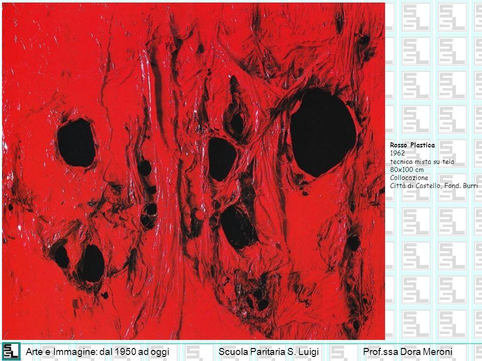Arte e Immagine: dal 1950 ad oggiScuola Paritaria S. LuigiProf.ssa Dora Meroni Rosso Plastica 1962 tecnica mista su tela 80x100 cm Collocazione Città