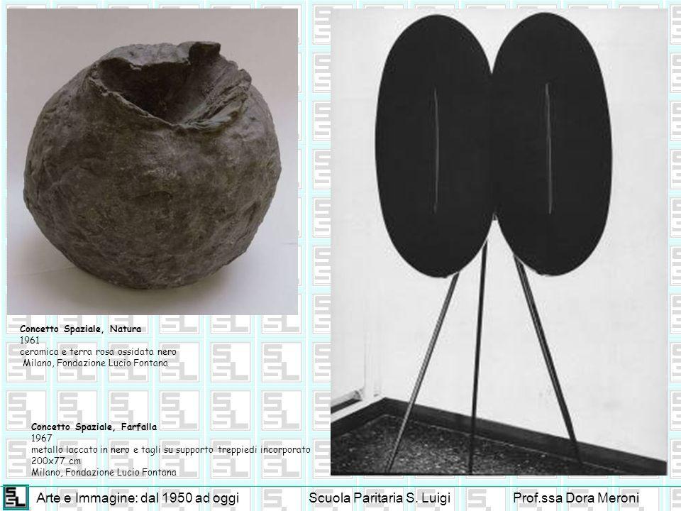 Arte e Immagine: dal 1950 ad oggiScuola Paritaria S. LuigiProf.ssa Dora Meroni Concetto Spaziale, Natura 1961 ceramica e terra rosa ossidata nero Mila