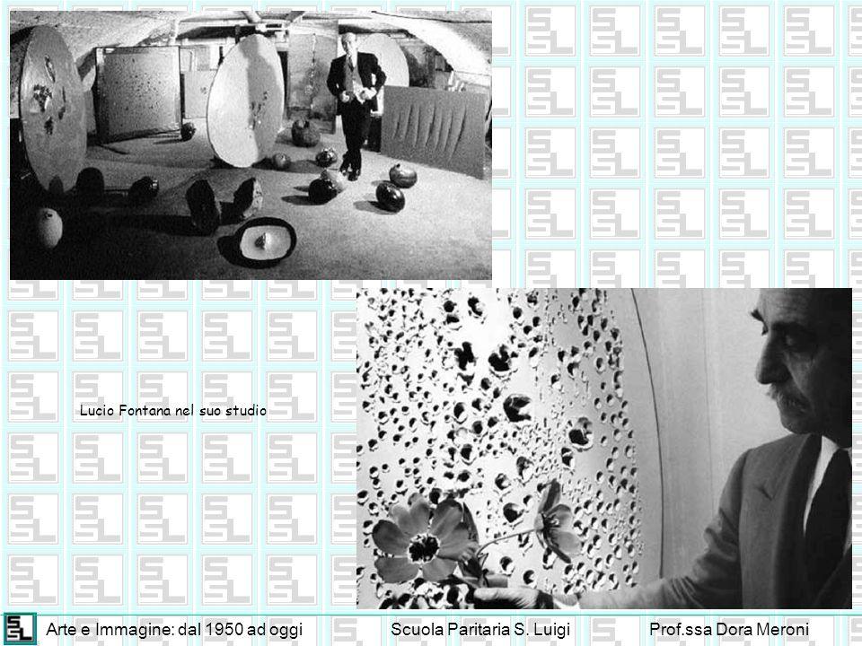 Arte e Immagine: dal 1950 ad oggiScuola Paritaria S. LuigiProf.ssa Dora Meroni Lucio Fontana nel suo studio