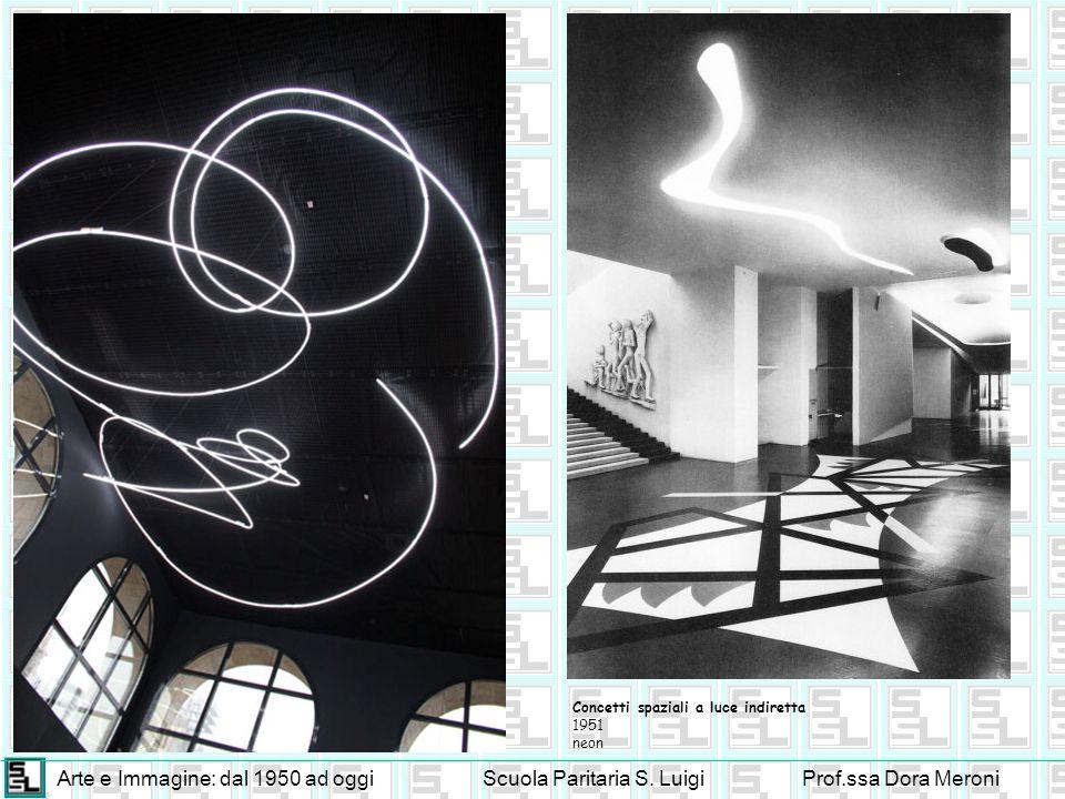 Arte e Immagine: dal 1950 ad oggiScuola Paritaria S. LuigiProf.ssa Dora Meroni Concetti spaziali a luce indiretta 1951 neon