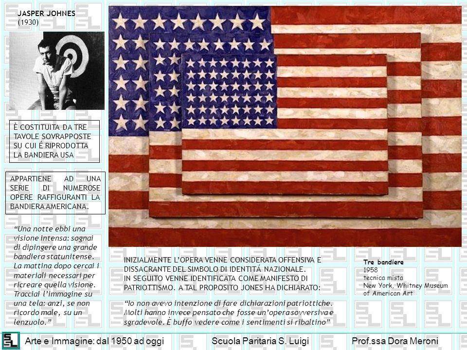 Arte e Immagine: dal 1950 ad oggiScuola Paritaria S. LuigiProf.ssa Dora Meroni JASPER JOHNES (1930) Tre bandiere 1958 tecnica mista New York, Whitney