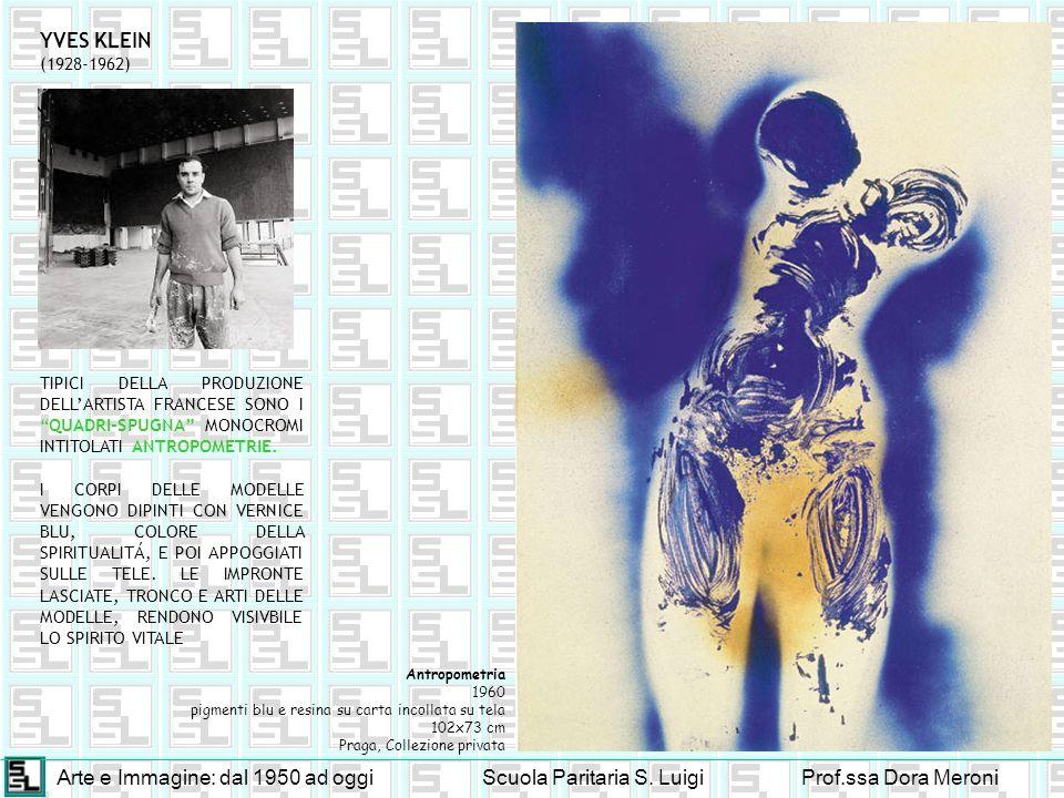 Arte e Immagine: dal 1950 ad oggiScuola Paritaria S. LuigiProf.ssa Dora Meroni YVES KLEIN (1928-1962) Antropometria 1960 pigmenti blu e resina su cart