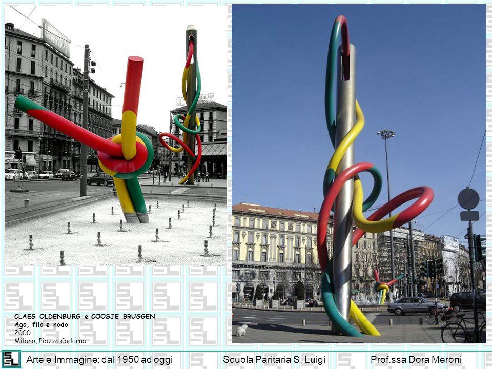 Arte e Immagine: dal 1950 ad oggiScuola Paritaria S. LuigiProf.ssa Dora Meroni CLAES OLDENBURG e COOSJE BRUGGEN Ago, filo e nodo 2000 Milano, Piazza C