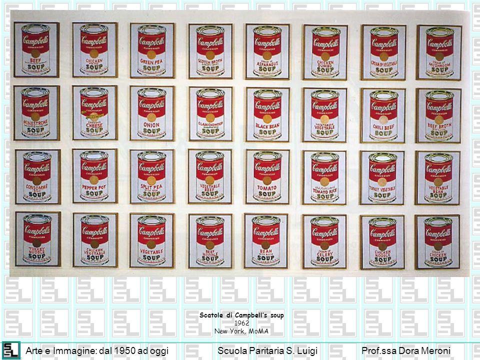 Arte e Immagine: dal 1950 ad oggiScuola Paritaria S. LuigiProf.ssa Dora Meroni Scatole di Campbells soup 1962 New York, MoMA
