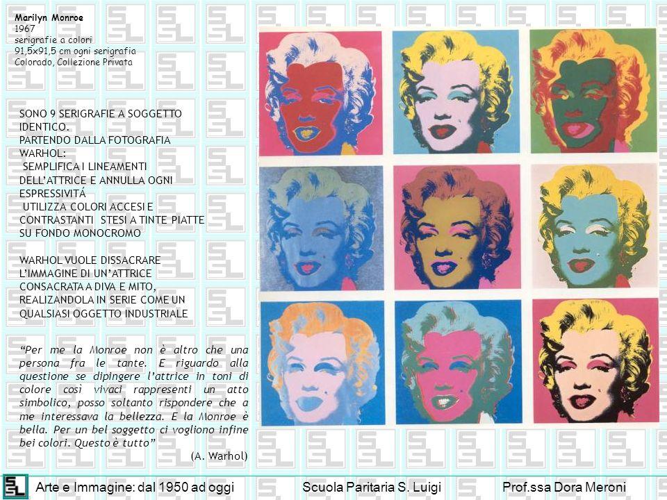 Arte e Immagine: dal 1950 ad oggiScuola Paritaria S. LuigiProf.ssa Dora Meroni Marilyn Monroe 1967 serigrafie a colori 91,5x91,5 cm ogni serigrafia Co