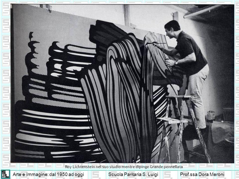 Arte e Immagine: dal 1950 ad oggiScuola Paritaria S. LuigiProf.ssa Dora Meroni Roy Lichtenstein nel suo studio mentre dipinge Grande pennellata