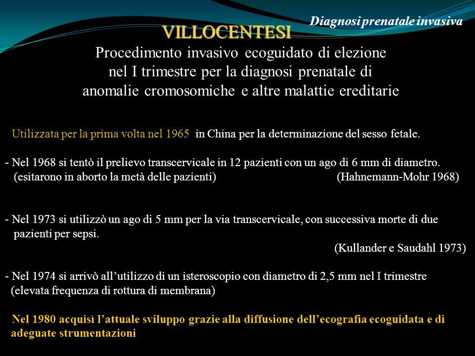 6 Marzo 2009 Diagnosi prenatale invasiva VILLOCENTESI Studi randomizzati hanno dimostrato che il rischio di aborto dopo CVS nel I trimestre è uguale a quello dellamniocentesi nel II trimestre.