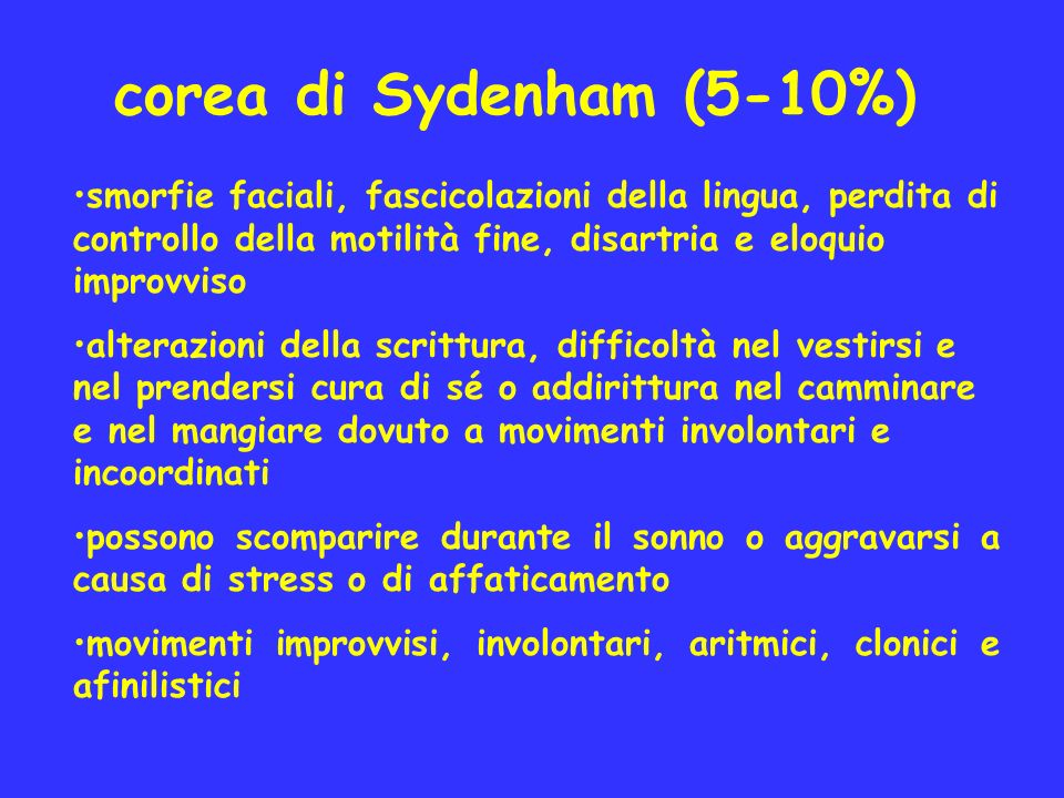 corea di Sydenham (5-10%) smorfie faciali, fascicolazioni della lingua, perdita di controllo della motilità fine, disartria e eloquio improvviso alter